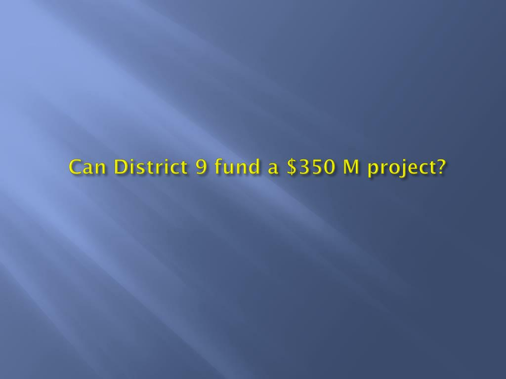 Can District 9 fund a $350 M project?
