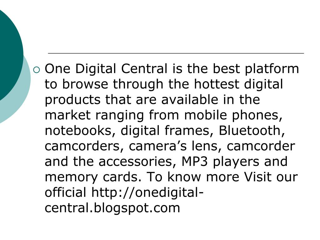 One Digital Central is the best platform to browse through the hottest digital products that are available in the market ranging from mobile phones, notebooks, digital frames, Bluetooth, camcorders, camera's lens, camcorder and the accessories, MP3 players and memory cards. To know more Visit our official http://onedigital-central.blogspot.com