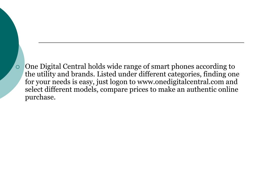 One Digital Central holds wide range of smart phones according to the utility and brands. Listed under different categories, finding one for your needs is easy, just logon to www.onedigitalcentral.com and select different models, compare prices to make an authentic online purchase.