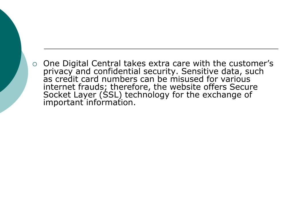 One Digital Central takes extra care with the customer's privacy and confidential security. Sensitive data, such as credit card numbers can be misused for various internet frauds; therefore, the website offers Secure Socket Layer (SSL) technology for the exchange of important information.