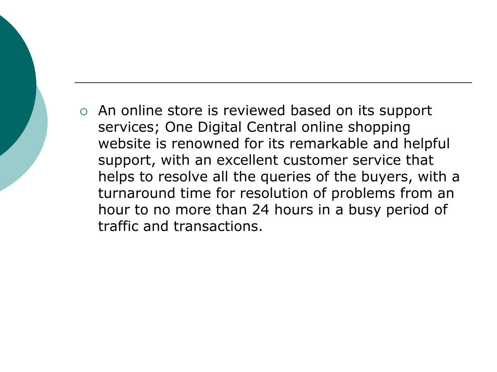 An online store is reviewed based on its support services; One Digital Central online shopping website is renowned for its remarkable and helpful support, with an excellent customer service that helps to resolve all the queries of the buyers, with a turnaround time for resolution of problems from an hour to no more than 24 hours in a busy period of traffic and transactions.
