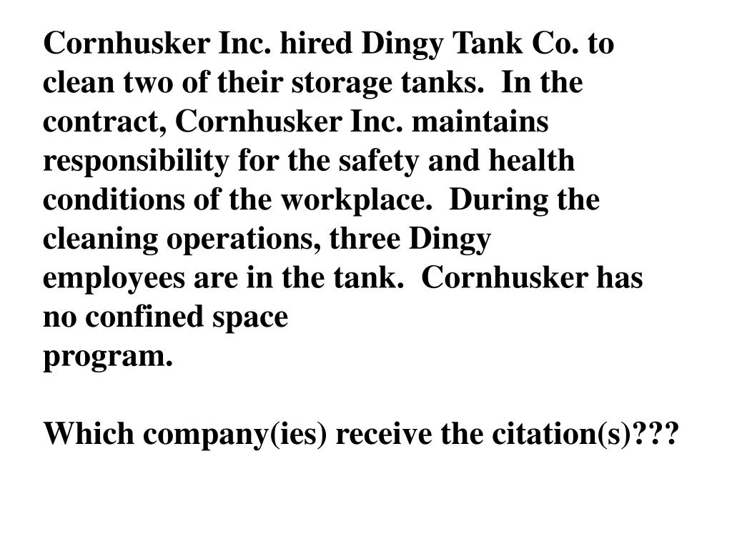 Cornhusker Inc. hired Dingy Tank Co. to clean two of their storage tanks.  In the contract, Cornhusker Inc. maintains