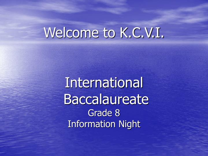 Welcome to k c v i international baccalaureate grade 8 information night