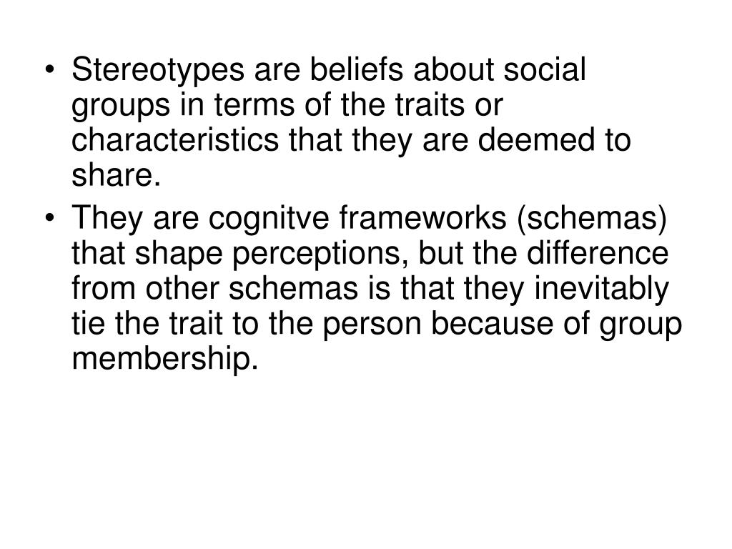 Stereotypes are beliefs about social groups in terms of the traits or characteristics that they are deemed to share.