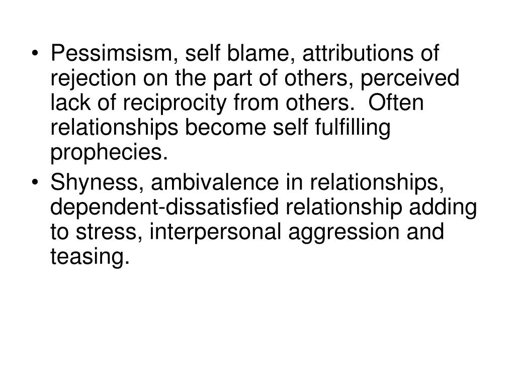 Pessimsism, self blame, attributions of rejection on the part of others, perceived lack of reciprocity from others.  Often relationships become self fulfilling prophecies.