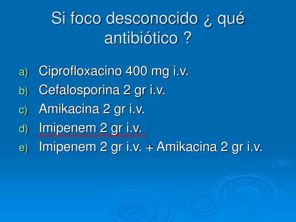 Si foco desconocido ¿ qué antibiótico ?
