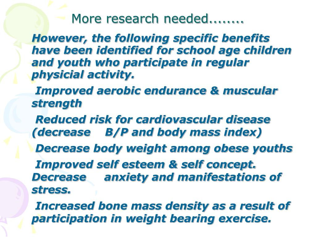 However, the following specific benefits have been identified for school age children and youth who participate in regular physicial activity.