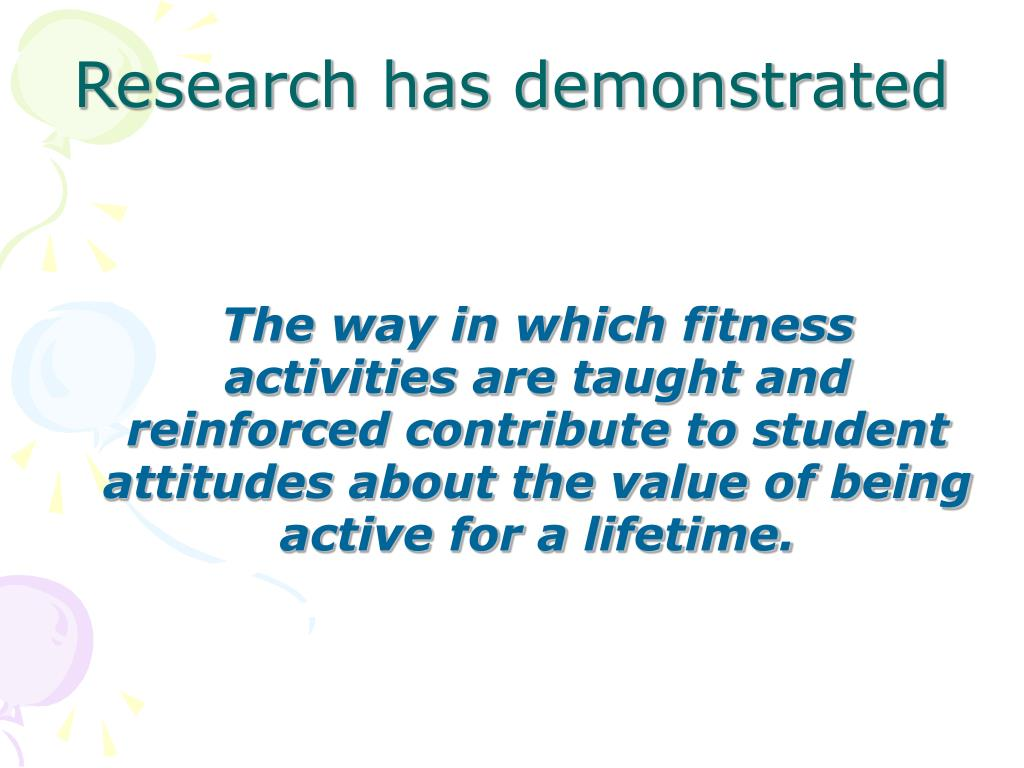 The way in which fitness activities are taught and reinforced contribute to student attitudes about the value of being active for a lifetime.