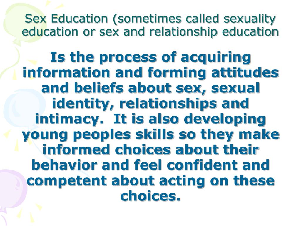 Is the process of acquiring information and forming attitudes and beliefs about sex, sexual identity, relationships and intimacy.  It is also developing young peoples skills so they make informed choices about their behavior and feel confident and competent about acting on these choices.