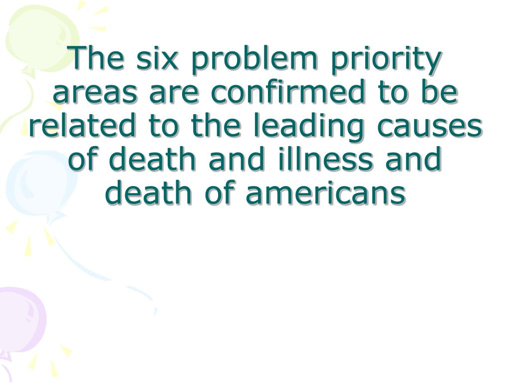 The six problem priority areas are confirmed to be related to the leading causes of death and illness and death of americans