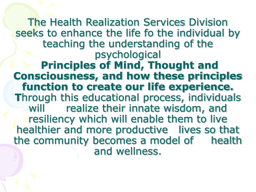 The Health Realization Services Division seeks to enhance the life fo the individual by teaching the understanding of the  psychological