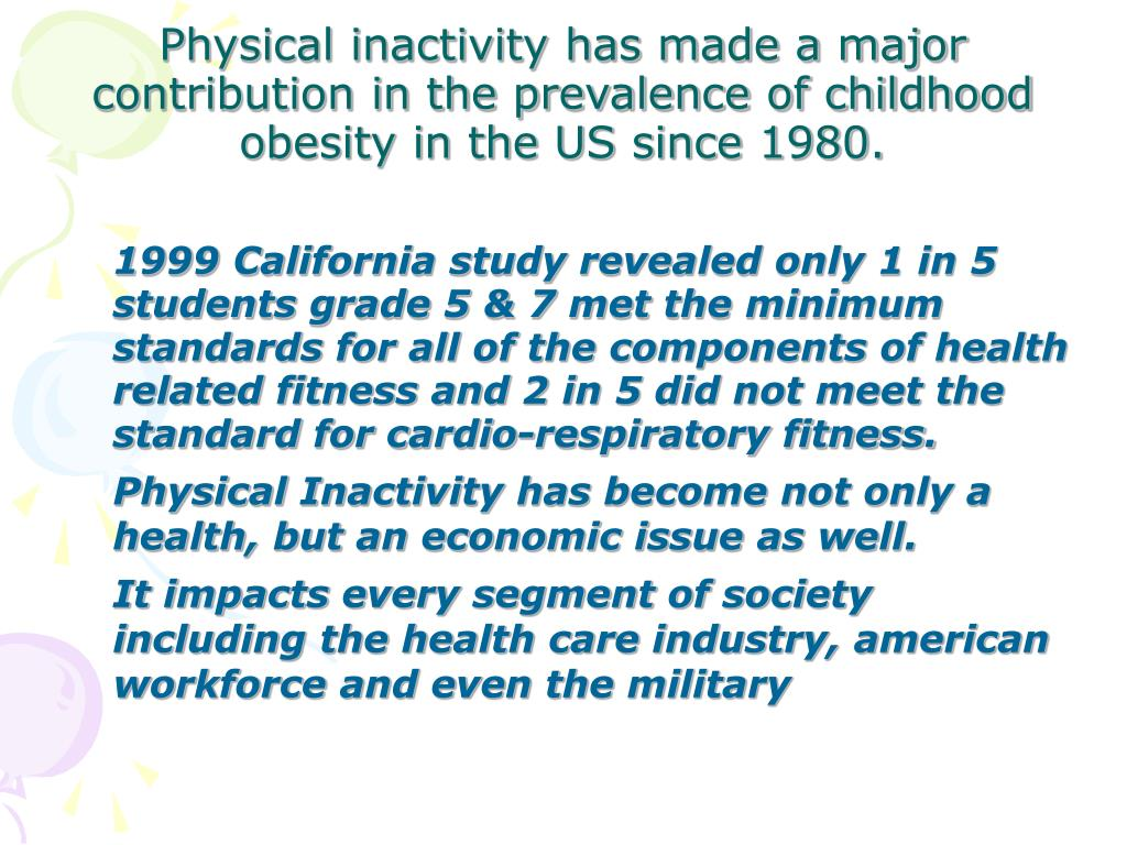 1999 California study revealed only 1 in 5 students grade 5 & 7 met the minimum standards for all of the components of health related fitness and 2 in 5 did not meet the standard for cardio-respiratory fitness.
