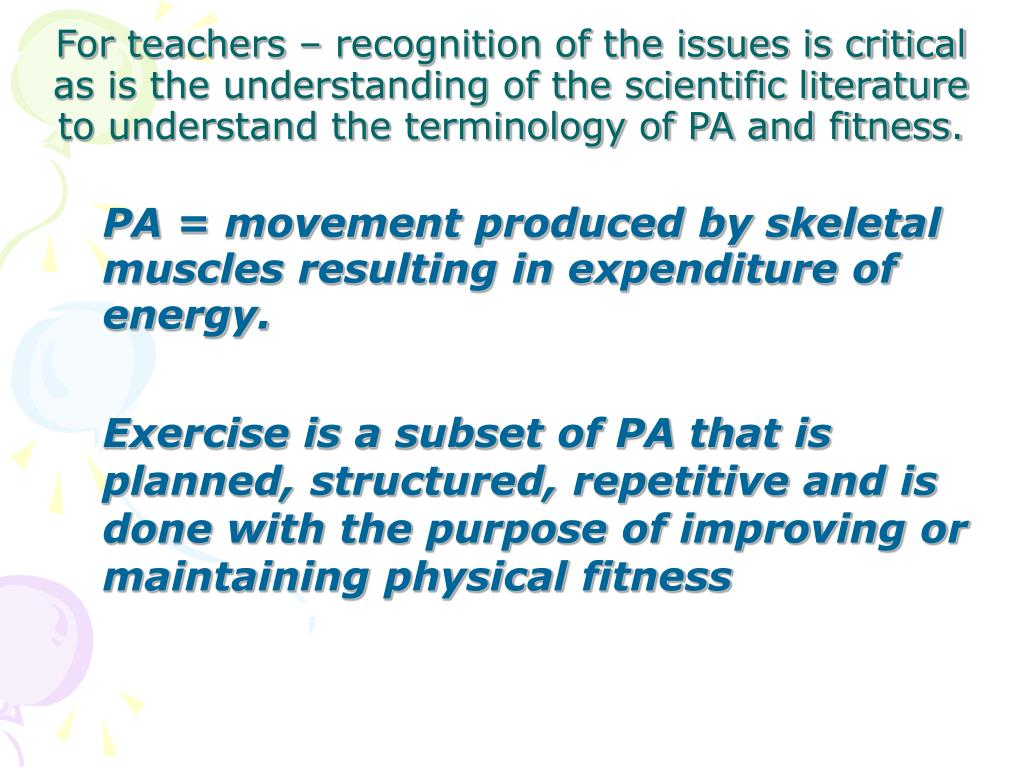 PA = movement produced by skeletal muscles resulting in expenditure of energy.