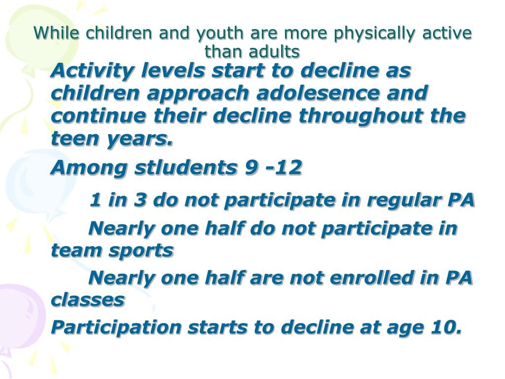 Activity levels start to decline as children approach adolesence and continue their decline throughout the teen years.