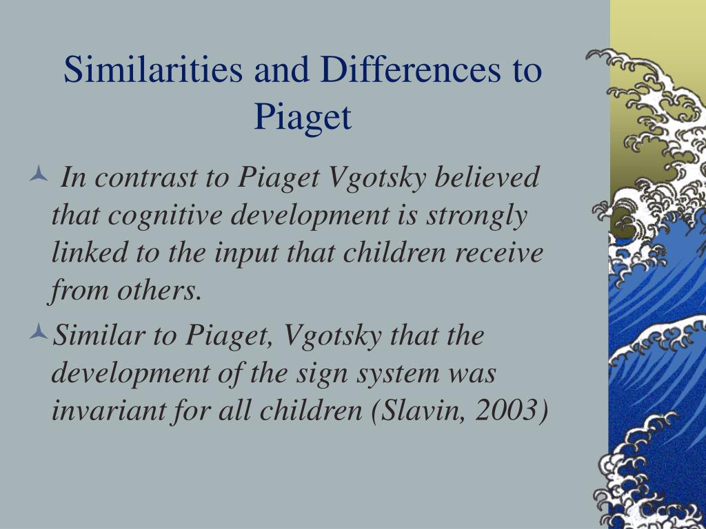 what is the similarities between piaget and vygotsky This essay will compare piaget's and vygotsky's theories of cognitive development in children also, show the differences between the two psychologist's theories.