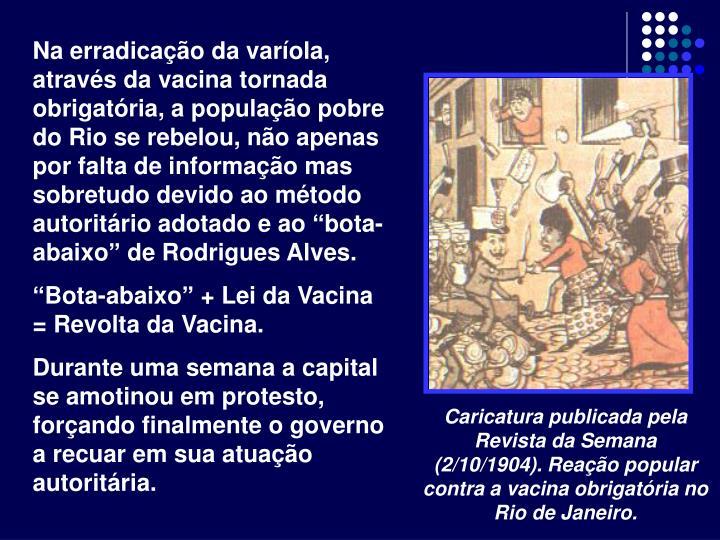 """Na erradicação da varíola, através da vacina tornada obrigatória, a população pobre do Rio se rebelou, não apenas por falta de informação mas sobretudo devido ao método autoritário adotado e ao """"bota-abaixo"""" de Rodrigues Alves."""