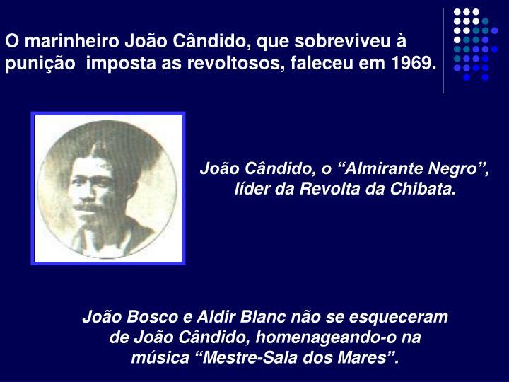 O marinheiro João Cândido, que sobreviveu à punição  imposta as revoltosos, faleceu em 1969.
