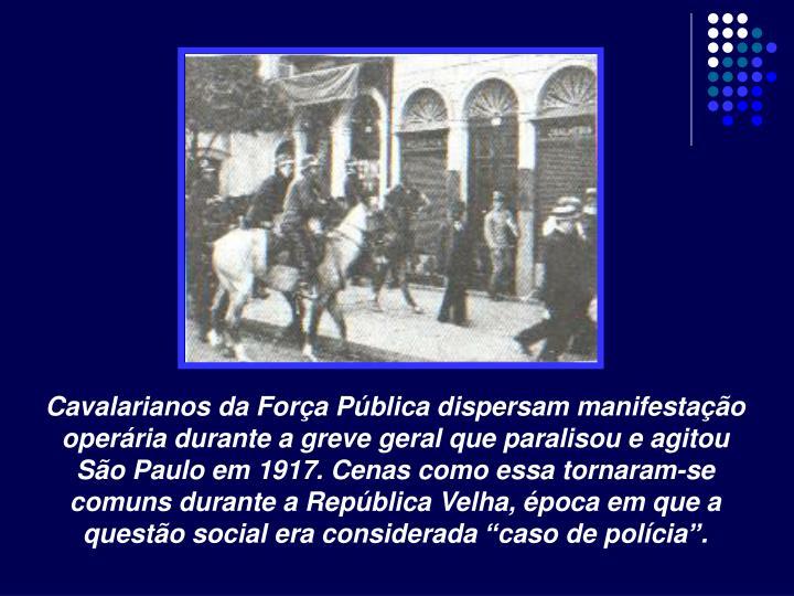 """Cavalarianos da Força Pública dispersam manifestação operária durante a greve geral que paralisou e agitou São Paulo em 1917. Cenas como essa tornaram-se comuns durante a República Velha, época em que a questão social era considerada """"caso de polícia""""."""