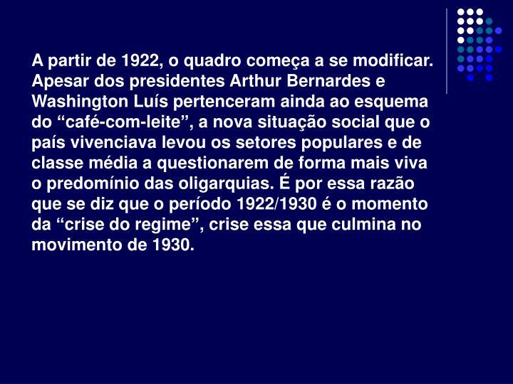 """A partir de 1922, o quadro começa a se modificar. Apesar dos presidentes Arthur Bernardes e Washington Luís pertenceram ainda ao esquema do """"café-com-leite"""", a nova situação social que o país vivenciava levou os setores populares e de classe média a questionarem de forma mais viva o predomínio das oligarquias. É por essa razão que se diz que o período 1922/1930 é o momento da """"crise do regime"""", crise essa que culmina no movimento de 1930."""