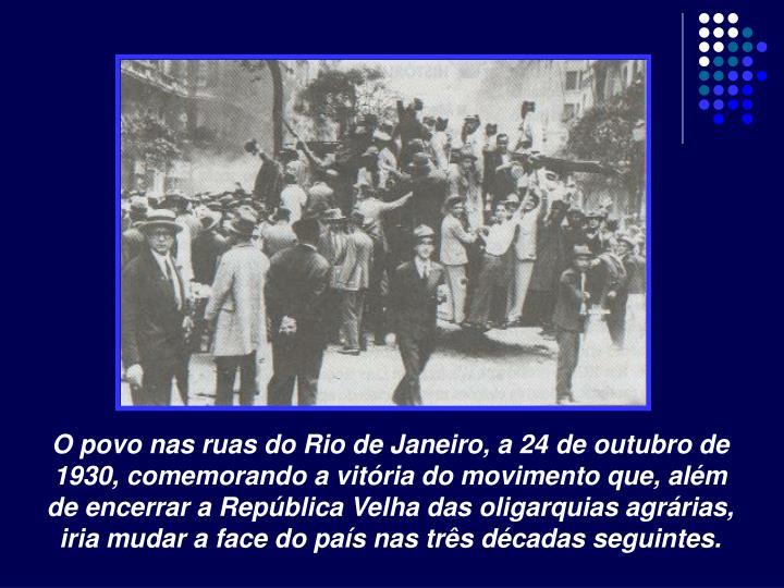 O povo nas ruas do Rio de Janeiro, a 24 de outubro de 1930, comemorando a vitória do movimento que, além de encerrar a República Velha das oligarquias agrárias, iria mudar a face do país nas três décadas seguintes.