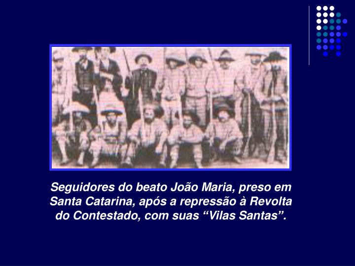 """Seguidores do beato João Maria, preso em Santa Catarina, após a repressão à Revolta do Contestado, com suas """"Vilas Santas""""."""