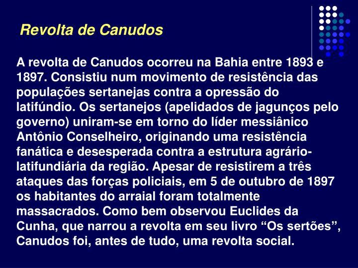 """A revolta de Canudos ocorreu na Bahia entre 1893 e 1897. Consistiu num movimento de resistência das populações sertanejas contra a opressão do latifúndio. Os sertanejos (apelidados de jagunços pelo governo) uniram-se em torno do líder messiânico Antônio Conselheiro, originando uma resistência fanática e desesperada contra a estrutura agrário-latifundiária da região. Apesar de resistirem a três ataques das forças policiais, em 5 de outubro de 1897 os habitantes do arraial foram totalmente massacrados. Como bem observou Euclides da Cunha, que narrou a revolta em seu livro """"Os sertões"""", Canudos foi, antes de tudo, uma revolta social."""