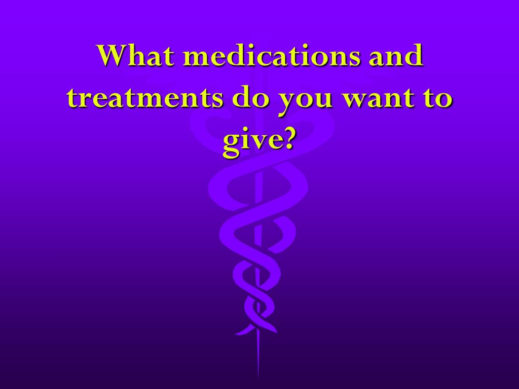 What medications and treatments do you want to give?