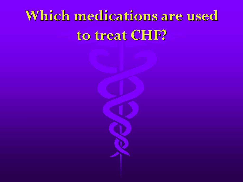 Which medications are used to treat CHF?