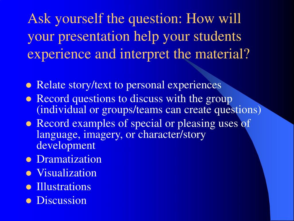 Ask yourself the question: How will your presentation help your students experience and interpret the material?