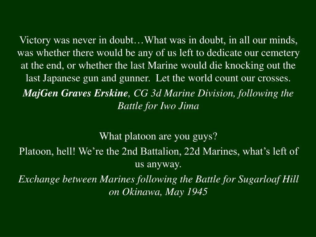 Victory was never in doubt…What was in doubt, in all our minds, was whether there would be any of us left to dedicate our cemetery at the end, or whether the last Marine would die knocking out the last Japanese gun and gunner.  Let the world count our crosses.