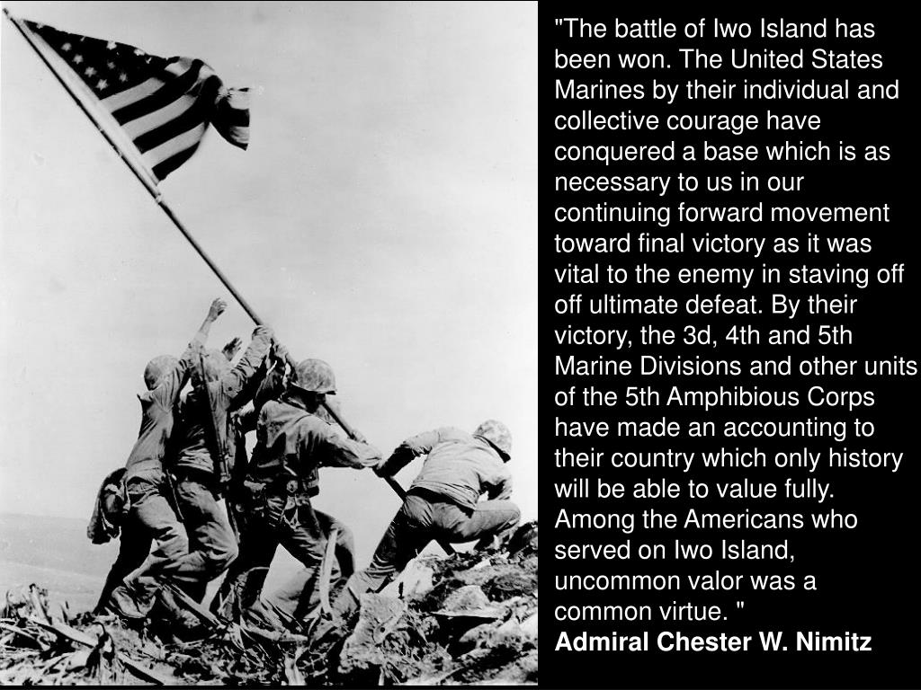 """""""The battle of Iwo Island has been won. The United States Marines by their individual and collective courage have conquered a base which is as necessary to us in our continuing forward movement toward final victory as it was vital to the enemy in staving off off ultimate defeat. By their victory, the 3d, 4th and 5th Marine Divisions and other units of the 5th Amphibious Corps have made an accounting to their country which only history will be able to value fully. Among the Americans who served on Iwo Island, uncommon valor was a common virtue. """""""