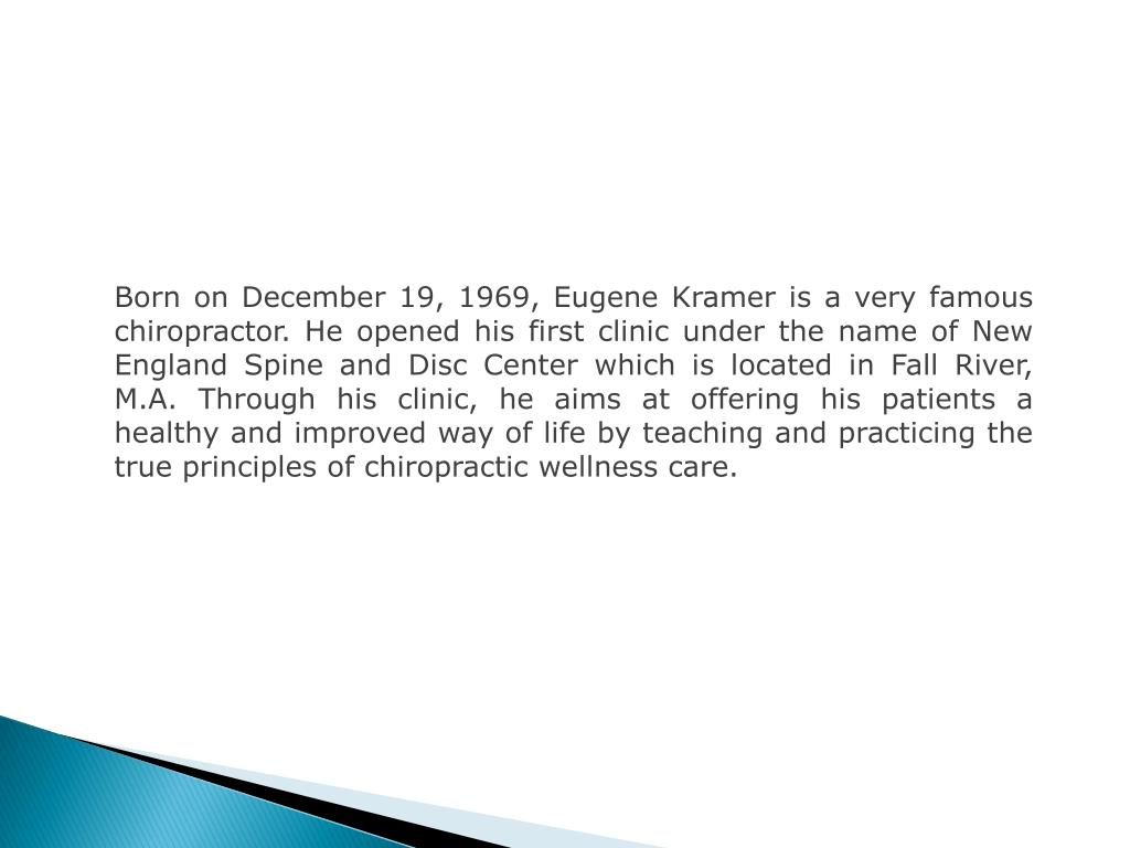 Born on December 19, 1969, Eugene Kramer is a very famous chiropractor. He opened his first clinic under the name of New England Spine and Disc Center which is located in Fall River, M.A. Through his clinic, he aims at offering his patients a healthy and improved way of life by teaching and practicing the true principles of chiropractic wellness care.