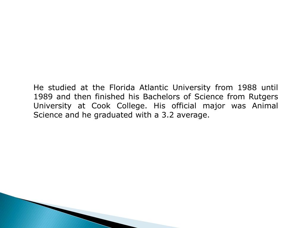 He studied at the Florida Atlantic University from 1988 until 1989 and then finished his Bachelors of Science from Rutgers University at Cook College. His official major was Animal Science and he graduated with a 3.2 average.