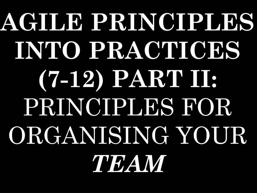 AGILE PRINCIPLES INTO PRACTICES