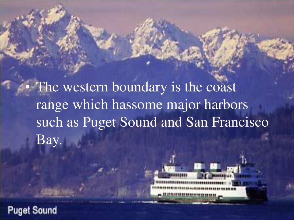 The western boundary is the coast range which hassome major harbors such as Puget Sound and San Francisco Bay.
