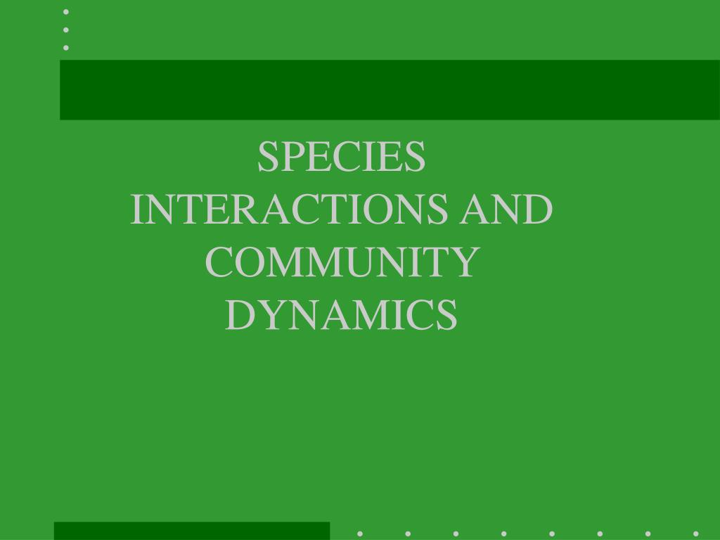 SPECIES INTERACTIONS AND COMMUNITY DYNAMICS