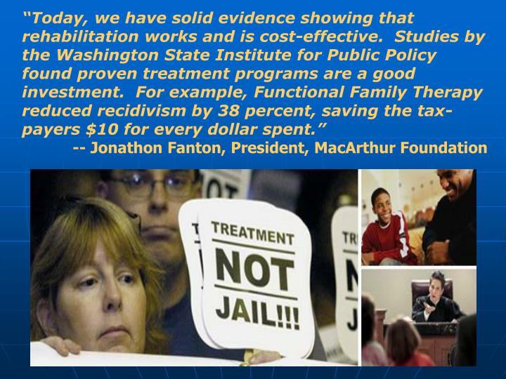 """""""Today, we have solid evidence showing that rehabilitation works and is cost-effective. Studies by the Washington State Institute for Public Policy found proven treatment programs are a good investment. For example, Functional Family Therapy reduced recidivism by 38 percent, saving the tax-payers $10 for every dollar spent."""""""