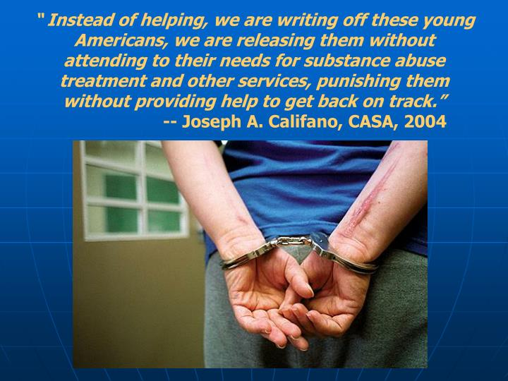 """"""" Instead of helping, we are writing off these young Americans, we are releasing them without attending to their needs for substance abuse treatment and other services, punishing them without providing help to get back on track."""""""