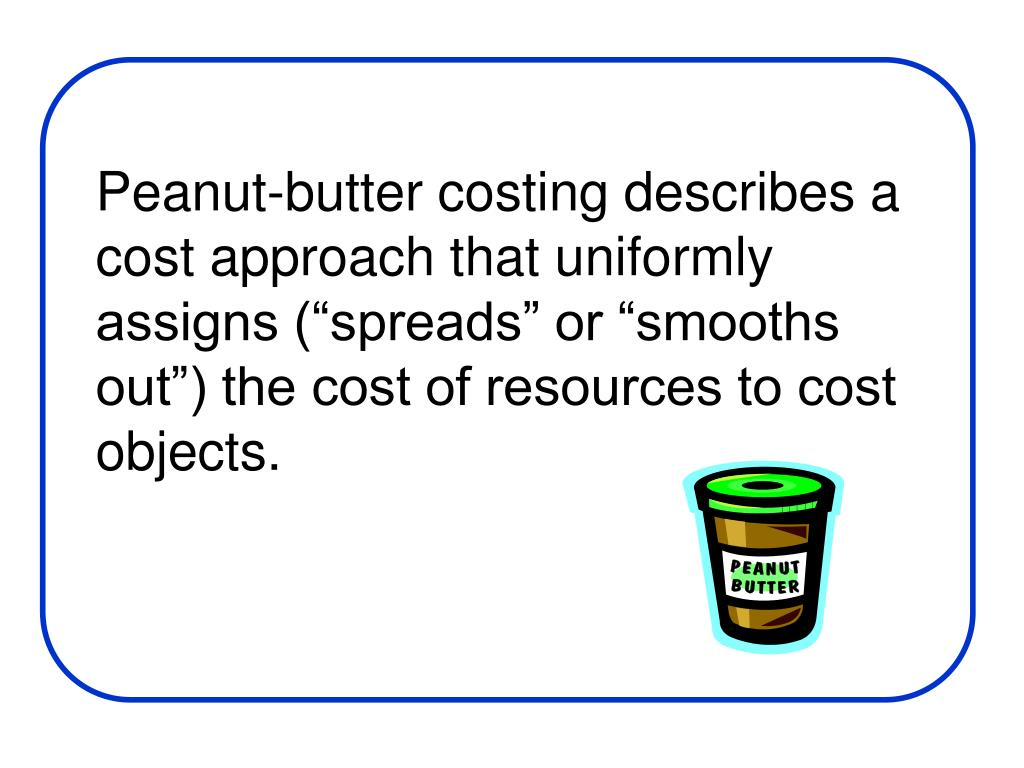 """Peanut-butter costing describes a cost approach that uniformly assigns (""""spreads"""" or """"smooths out"""") the cost of resources to cost objects."""