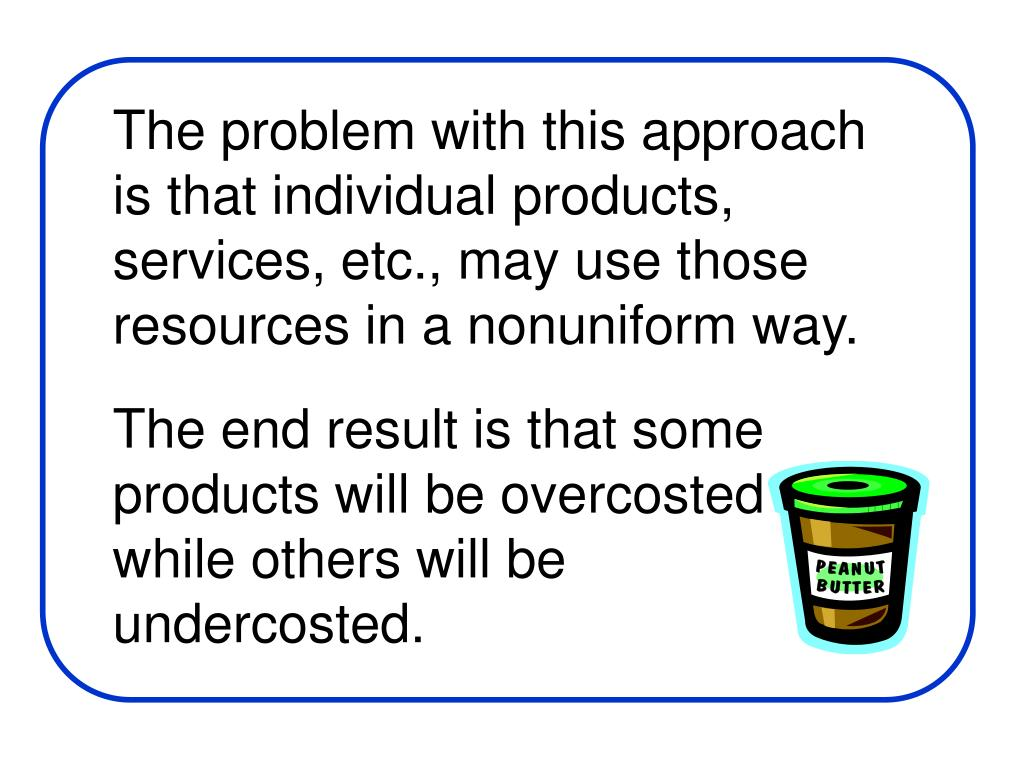 The problem with this approach is that individual products, services, etc., may use those resources in a nonuniform way.