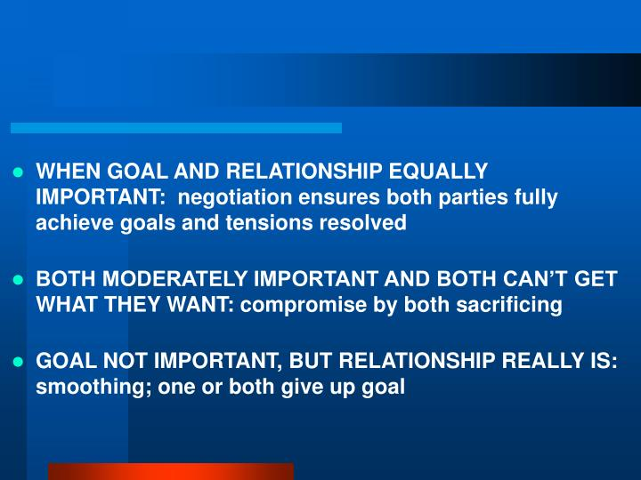 WHEN GOAL AND RELATIONSHIP EQUALLY IMPORTANT:  negotiation ensures both parties fully achieve goals and tensions resolved