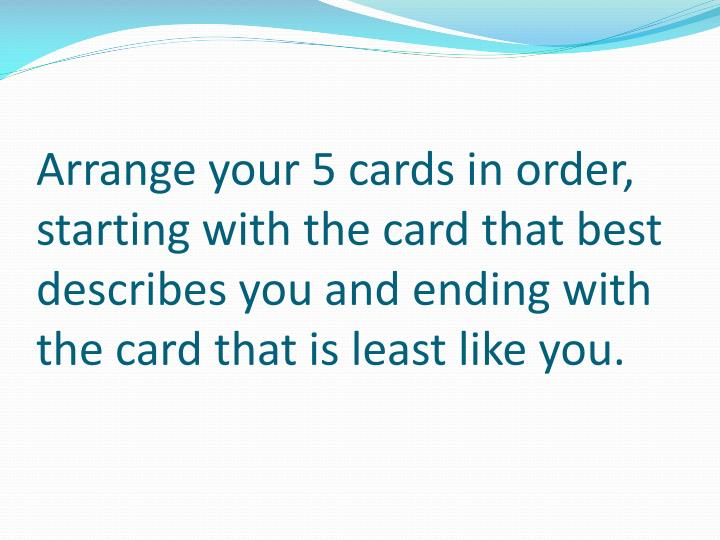 Arrange your 5 cards in order, starting with the card that best describes you and ending with the card that is least like you.