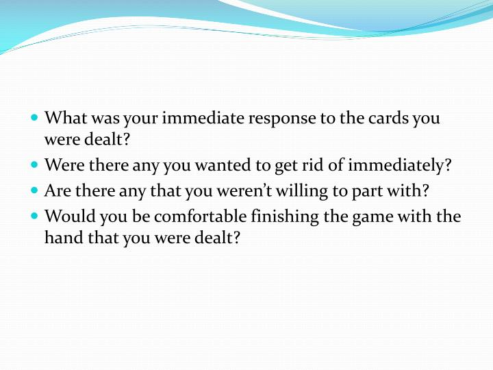 What was your immediate response to the cards you were dealt?