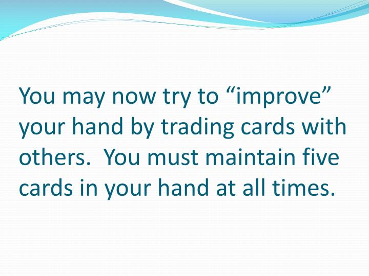 """You may now try to """"improve"""" your hand by trading cards with others.  You must maintain five cards in your hand at all times."""