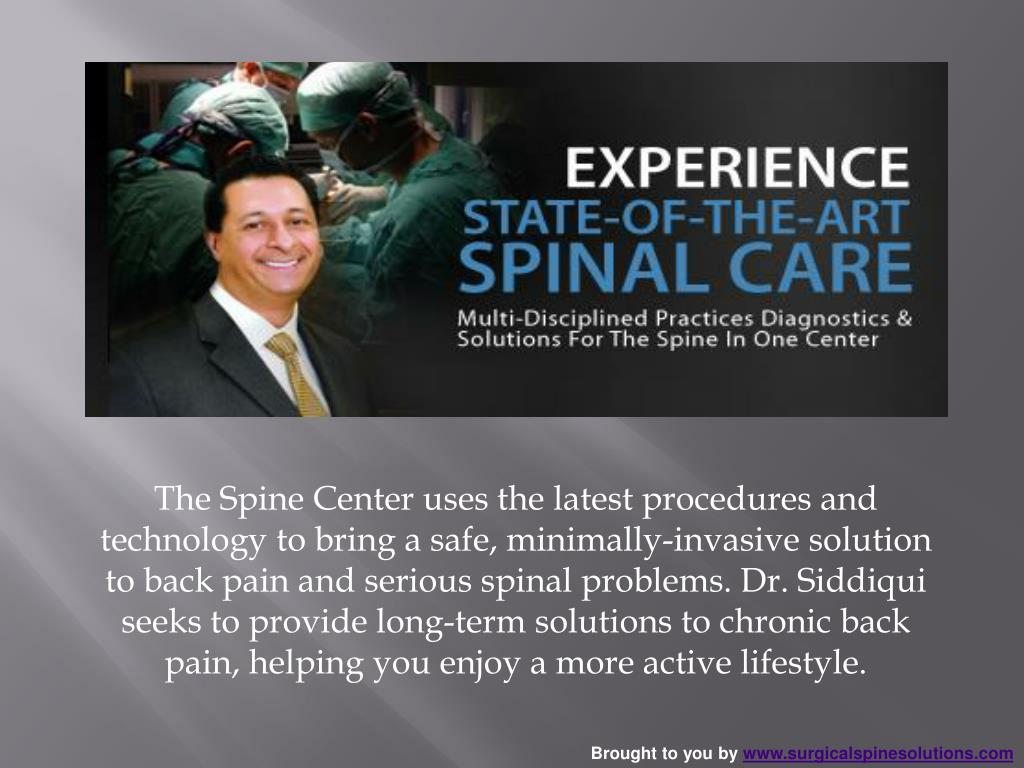 The Spine Center uses the latest procedures and technology to bring a safe, minimally-invasive solution to back pain and serious spinal problems. Dr. Siddiqui seeks to provide long-term solutions to chronic back pain, helping you enjoy a more active lifestyle.