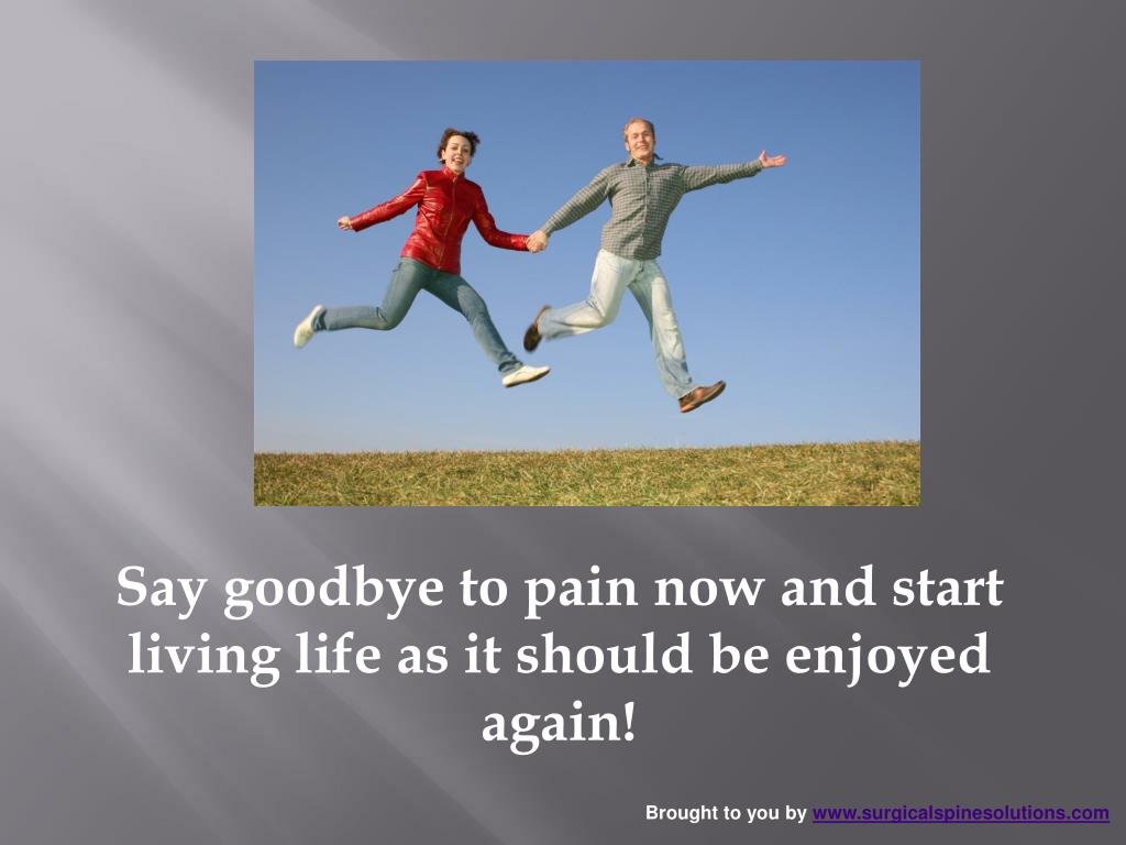 Say goodbye to pain now and start living life as it should be enjoyed again!