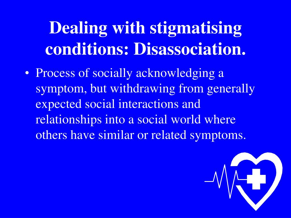 Dealing with stigmatising conditions: Disassociation.