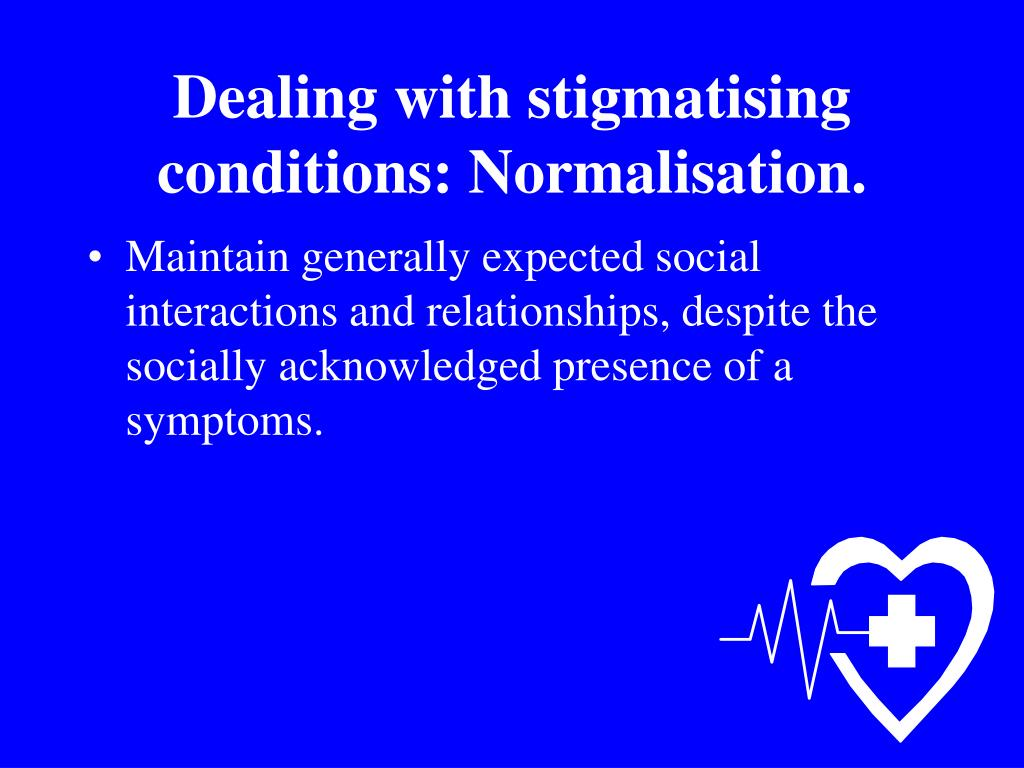 Dealing with stigmatising conditions: Normalisation.