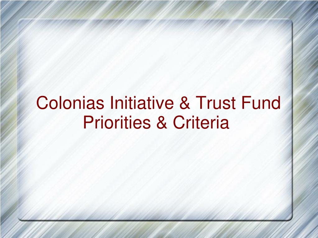 Colonias Initiative & Trust Fund Priorities & Criteria