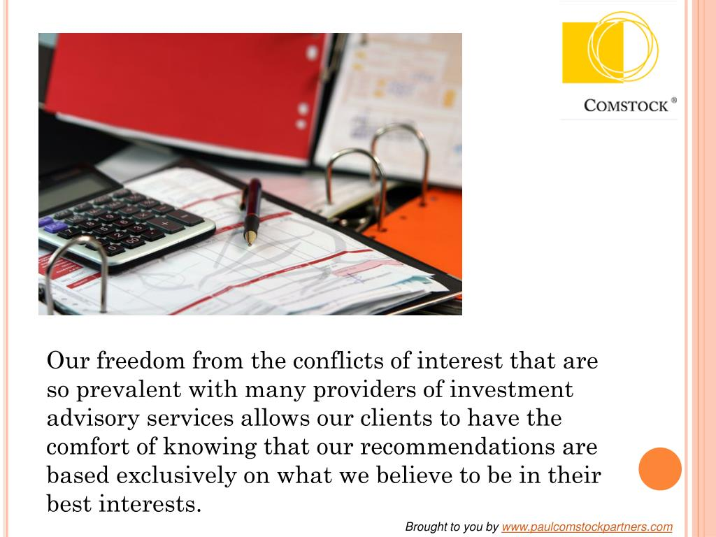 Our freedom from the conflicts of interest that are so prevalent with many providers of investment advisory services allows our clients to have the comfort of knowing that our recommendations are based exclusively on what we believe to be in their best interests.